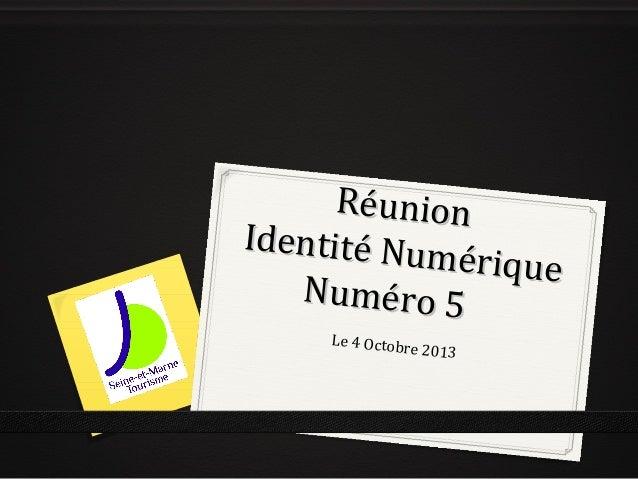 RéunionRéunion Identité Numérique Identité Numérique Numéro 5Numéro 5 Le 4 Octobre 2013