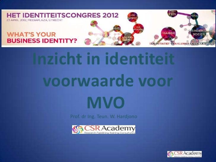 Inzicht in identiteit  voorwaarde voor        MVO     Prof. dr Ing. Teun. W. Hardjono