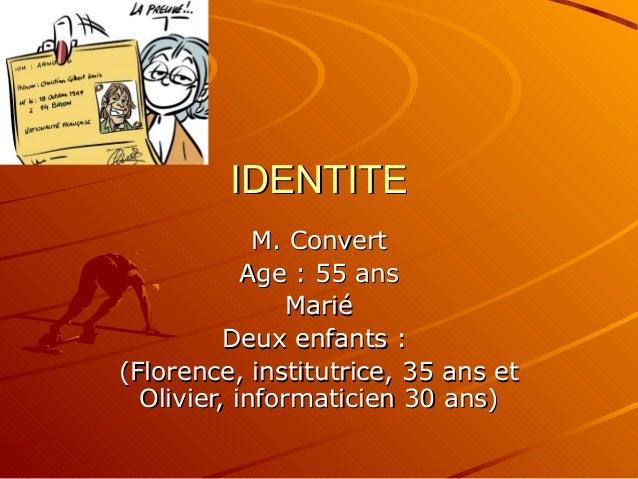 IDENTITEIDENTITE M. ConvertM. Convert Age : 55 ansAge : 55 ans MariéMarié Deux enfants :Deux enfants : (Florence, institut...