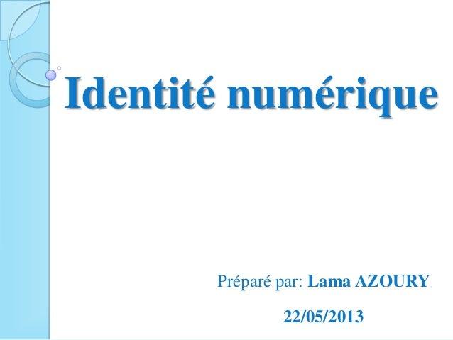 Identité numériquePréparé par: Lama AZOURY22/05/2013