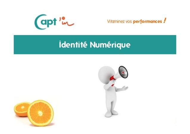 Identité numérique - 19 / 09 /13 Vitaminez vos performances ! Identité Numérique