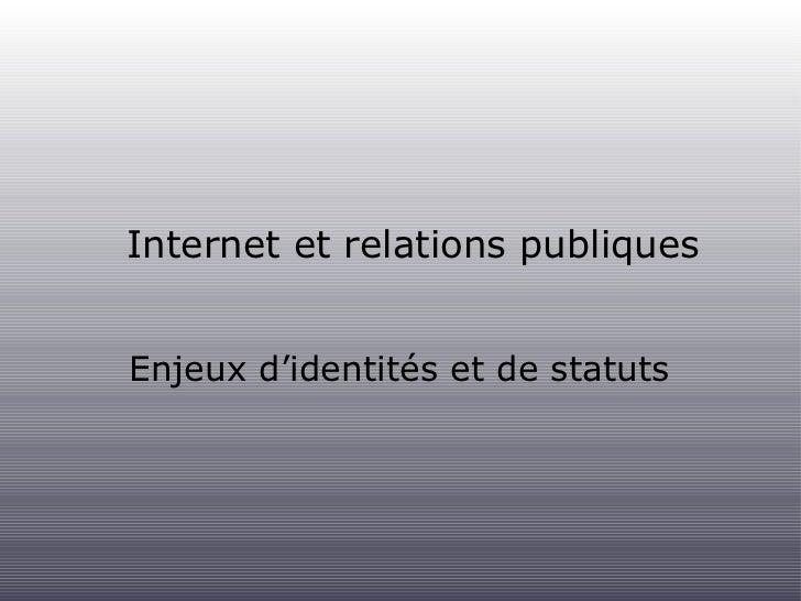 Internet et relations publiques <ul><li>Enjeux d'identités et de statuts </li></ul>