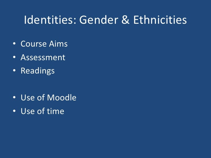 Identities: Gender & Ethnicities<br />Course Aims<br />Assessment<br />Readings<br />Use of Moodle<br />Use of time<br />