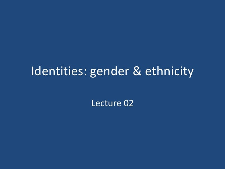Identities: gender & ethnicity           Lecture 02