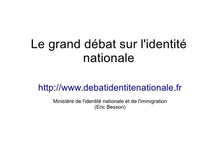 Le grand débat sur l'identité nationale http://www.debatidentitenationale.fr Ministère de l'identité nationale et de l'imm...