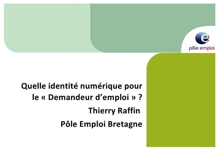 Quelle identité numérique pour le «Demandeur d'emploi» ? Thierry Raffin  Pôle Emploi Bretagne