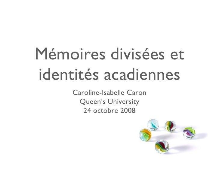 Mémoires divisées et identités acadiennes      Caroline-Isabelle Caron        Queen's University         24 octobre 2008