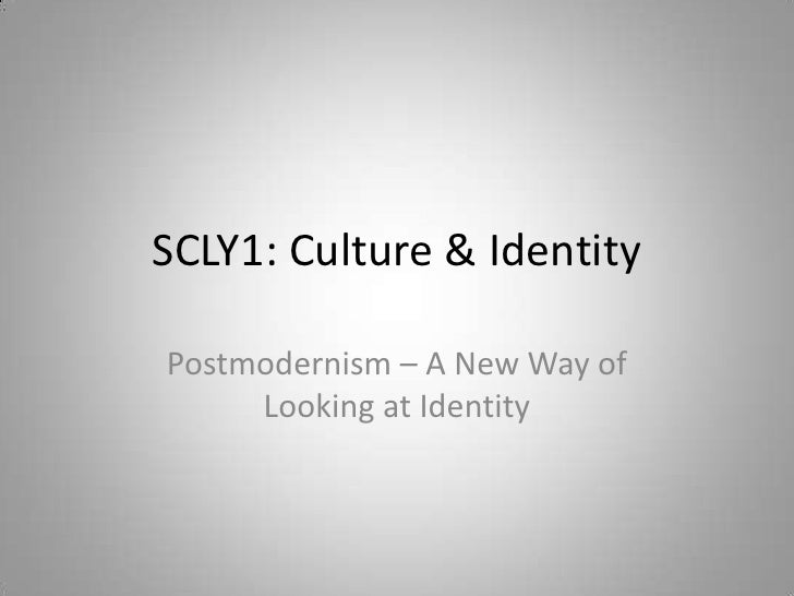 SCLY1: Culture & Identity<br />Postmodernism – A New Way of Looking at Identity<br />