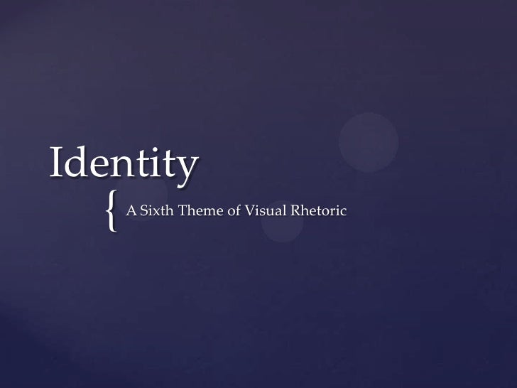 Identity  {   A Sixth Theme of Visual Rhetoric