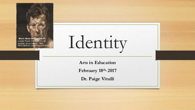 Identity Arts in Education February 18th, 2017 Dr. Paige Vitulli Man's Head (Self-portrait III) Lucian Freud (1922-1011), ...