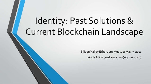 Identity: Past Solutions & Current Blockchain Landscape SiliconValley Ethereum Meetup: May 7, 2017 Andy Atkin (andrew.atki...