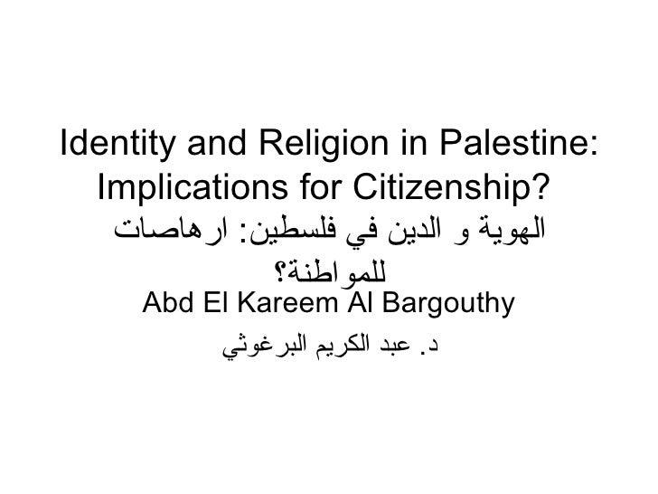 Identity and Religion in Palestine: Implications for Citizenship?   الهوية و الدين في فلسطين :  ارهاصات للمواطنة؟ Abd El K...