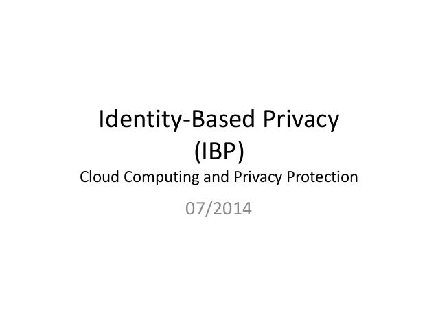Identity-Based Privacy (IBP) Cloud Computing and Privacy Protection 07/2014