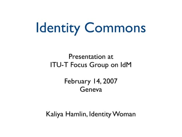 Identity Commons  Presentation at ITU-T Focus Group on ldM  February I4, 2007 Geneva  Kaliya Hamlin,  Identity Woman
