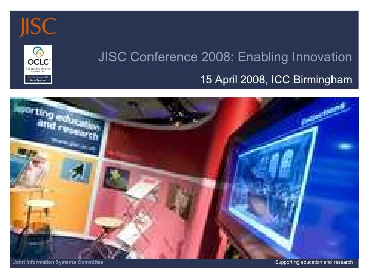 JISC Conference 2008: Enabling Innovation 15 April 2008, ICC Birmingham Joint Information Systems Committee Supporting edu...