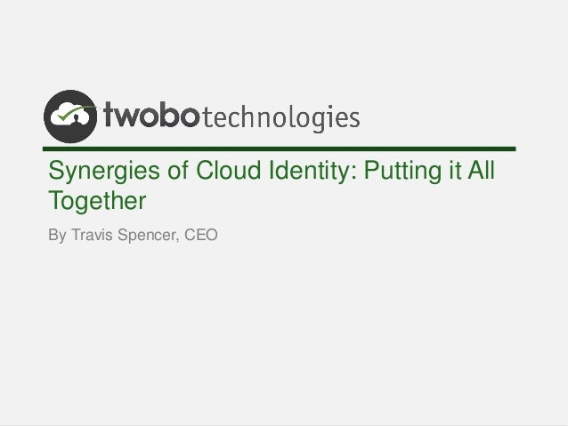 Synergies of Cloud Identity: Putting it AllTogetherBy Travis Spencer, CEO