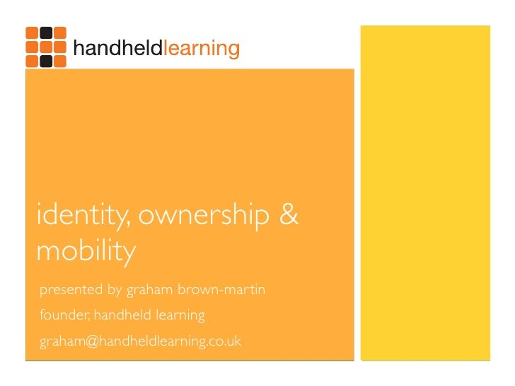 identity, ownership & mobility presented by graham brown-martin founder, handheld learning graham@handheldlearning.co.uk