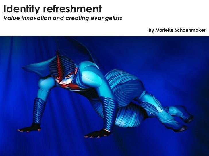 Identity refreshment Value innovation and creating evangelists By Marieke Schoenmaker