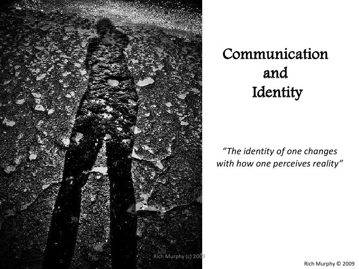 """Communication and Identity<br />""""The identity of one changes with how one perceives reality""""<br />Rich Murphy © 2009<br />..."""