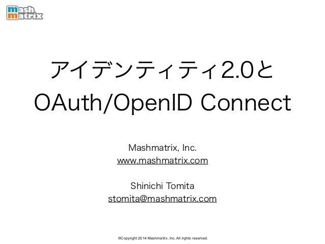 ©Copyright 2014 Mashmatrix, Inc. All rights reserved. アイデンティティ2.0と OAuth/OpenID Connect Mashmatrix, Inc. www.mashmatrix.co...