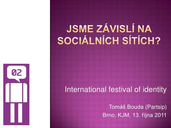 Jsme závislí na sociálních sítích?<br />International festival of identity<br />Tomáš Bouda (Partsip)<br />Brno, KJM, 13. ...