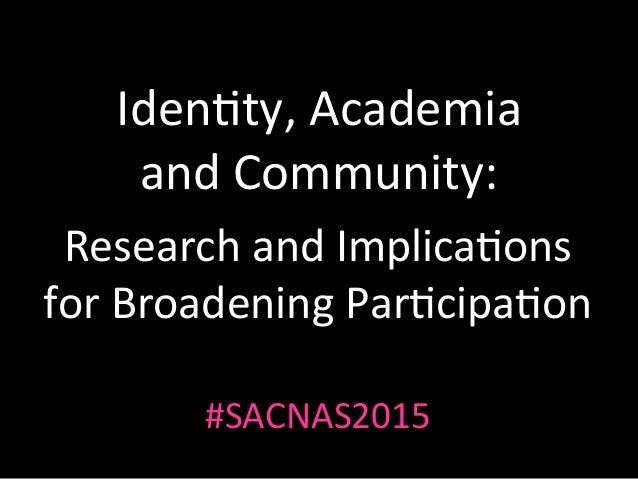 Iden%ty,Academia andCommunity: ResearchandImplica%ons forBroadeningPar%cipa%on #SACNAS2015