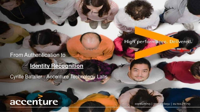From Authentication to                         Identity Recognition        Cyrille Bataller - Accenture Technology LabsCop...