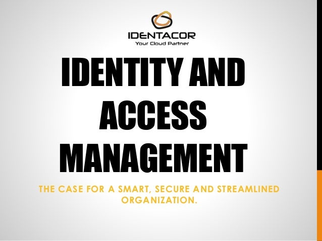 IDENTITY AND  ACCESS  MANAGEMENT  THE CASE FOR A SMART, SECURE AND STREAMLINED  ORGANIZATION.