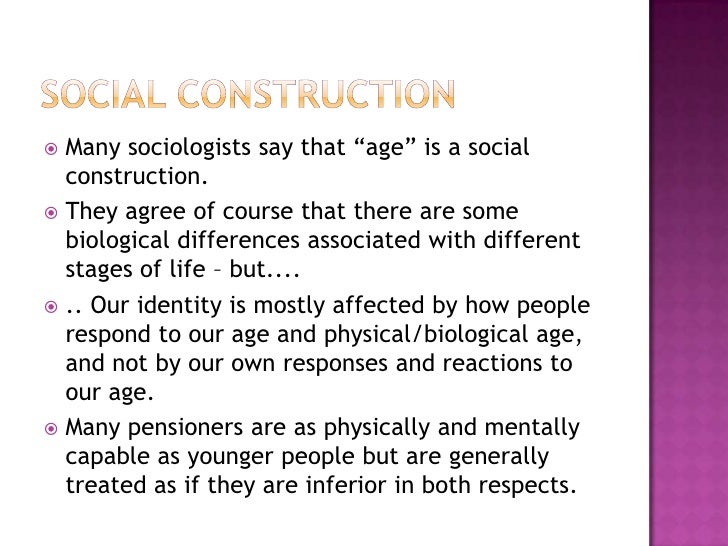"""Social Construction<br />Many sociologists say that """"age"""" is a social construction.<br />They agree of course that there a..."""