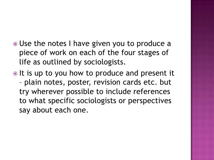 Use the notes I have given you to produce a piece of work on each of the four stages of life as outlined by sociologists.<...