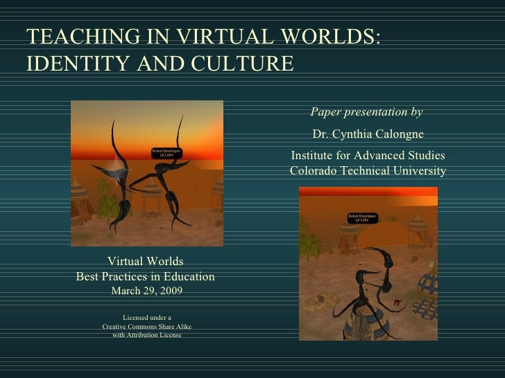 TEACHING IN VIRTUAL WORLDS: IDENTITY AND CULTURE Paper presentation by   Dr. Cynthia Calongne Institute for Advanced Studi...
