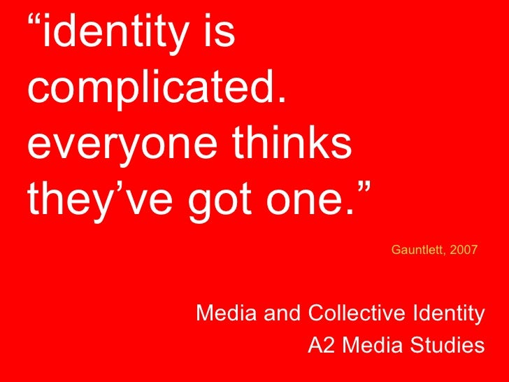 """"""" identity is complicated. everyone thinks they've got one."""" Media and Collective Identity A2 Media Studies Gauntlett, 2007"""