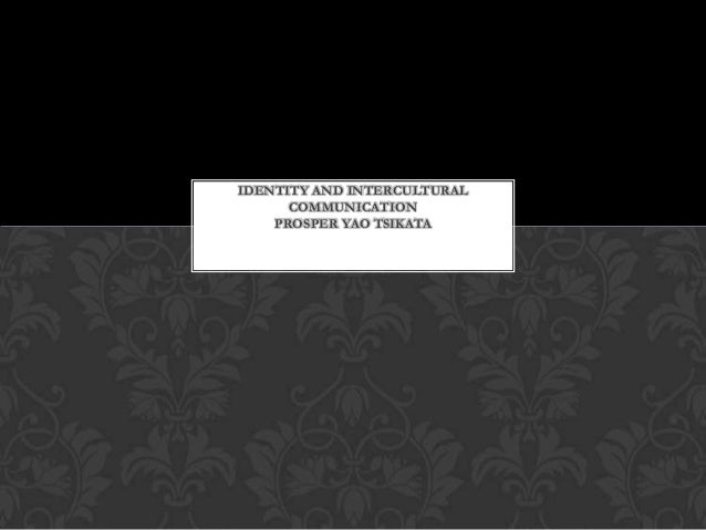 IDENTITY AND INTERCULTURAL      COMMUNICATION    PROSPER YAO TSIKATA   P.Y. TPpppppsPPpPPPPP