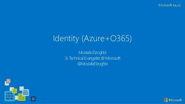 Identity (Azure+O365) Mostafa Elzoghbi Sr. Technical Evangelist @ Microsoft @MostafaElzoghbi