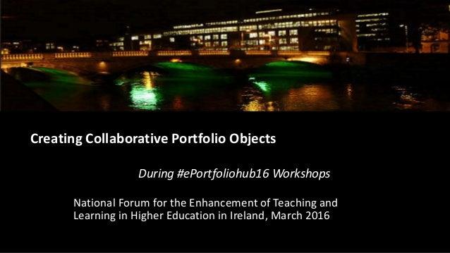 Creating Collaborative Portfolio Objects During #ePortfoliohub16 Workshops National Forum for the Enhancement of Teaching ...