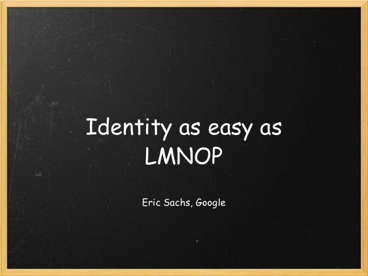 Identity as easy as LMNOP Eric Sachs, Google