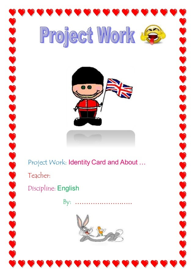 Project Work: Identity Card and About … Teacher: Discipline: English By: ……………………..