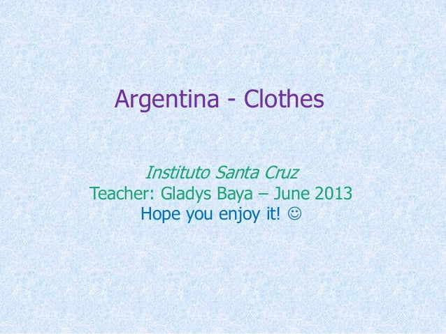 Argentina - Clothes Instituto Santa Cruz Teacher: Gladys Baya – June 2013 Hope you enjoy it! 