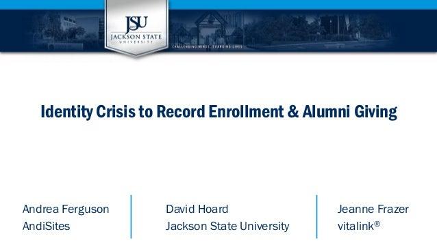 Identity Crisis to Record Enrollment & Alumni Giving  Andrea Ferguson David Hoard Jeanne Frazer  AndiSites Jackson State U...