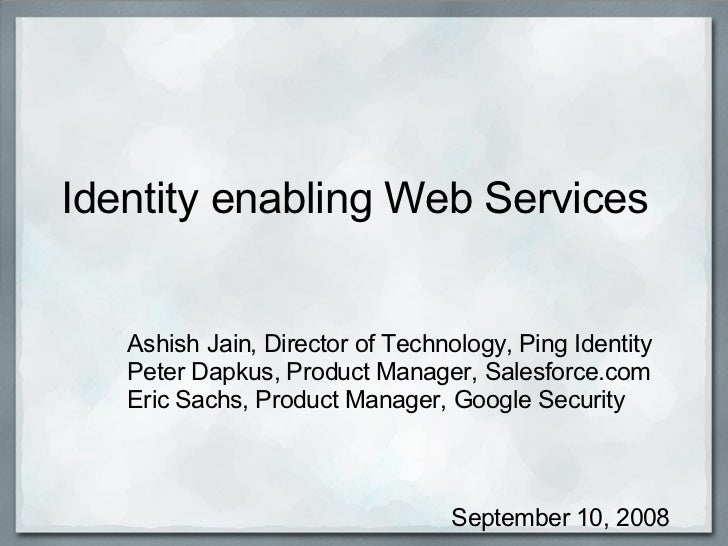 Identity enabling Web Services  Ashish Jain, Director of Technology, Ping Identity  Peter Dapkus, Product Manager, Salesfo...