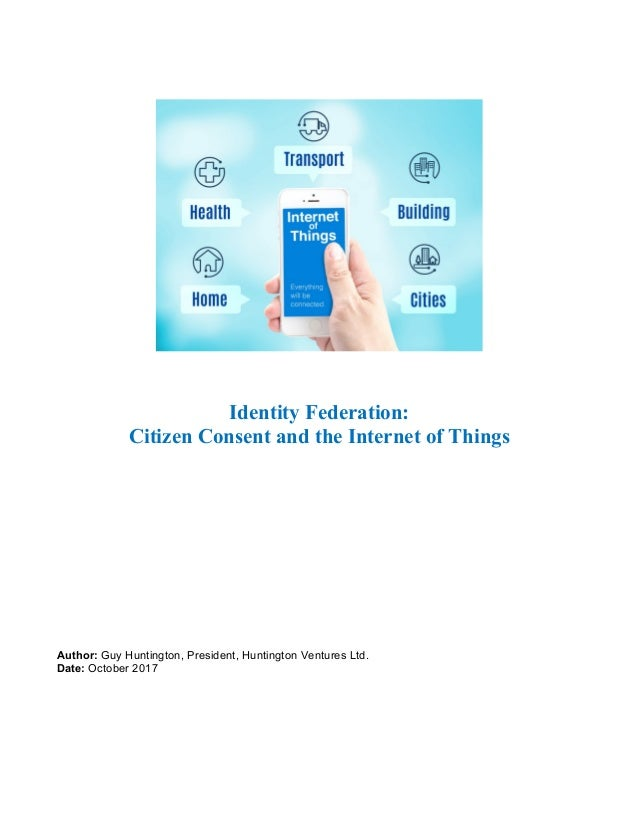 Identity Federation: Citizen Consent and the Internet of Things Author: Guy Huntington, President, Huntington Ventures Ltd...