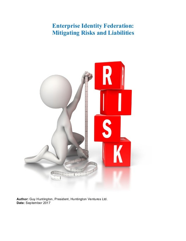 Enterprise Identity Federation: Mitigating Risks and Liabilities Author: Guy Huntington, President, Huntington Ventures Lt...