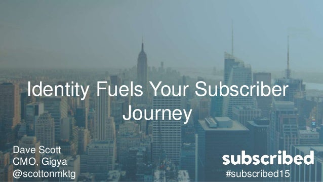 Identity Fuels Your Subscriber Journey Dave Scott CMO, Gigya @scottonmktg #subscribed15