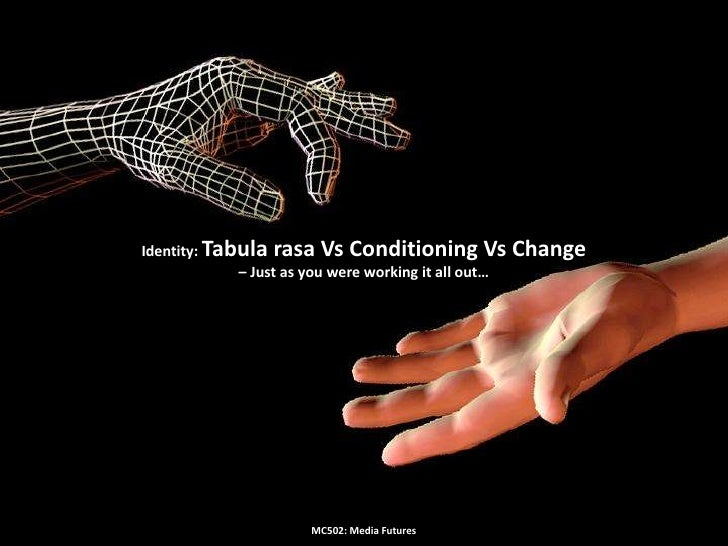 Identity: Tabula rasa Vs Conditioning Vs Change – Just as you were working it all out…<br />MC502: Media Futures<br />