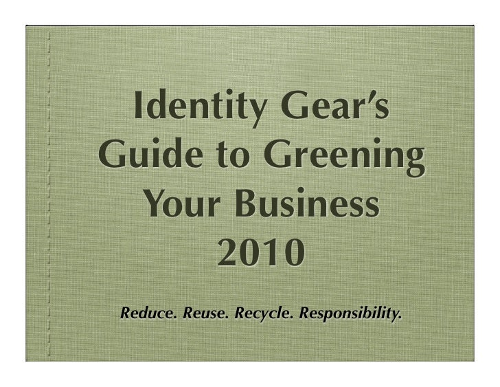 Identity Gear's Guide to Greening   Your Business       2010  Reduce. Reuse. Recycle. Responsibility.