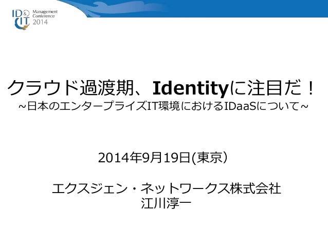クラウド過渡期、Identityに注目だ!  ~日本のエンタープライズIT環境におけるIDaaSについて~  2014年9月19日(東京)  エクスジェン・ネットワークス株式会社  江川淳一