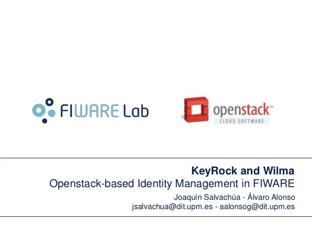 KeyRock and Wilma Openstack-based Identity Management in FIWARE Joaquín Salvachúa - Álvaro Alonso jsalvachua@dit.upm.es - ...