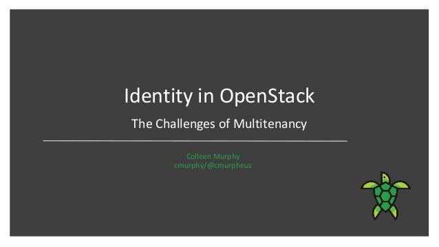 Identity in OpenStack Colleen Murphy cmurphy/@cmurpheus The Challenges of Multitenancy