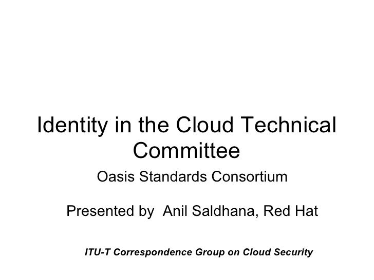 Identity in the Cloud Technical            Committee        Oasis Standards Consortium     Presented by Anil Saldhana, Red...