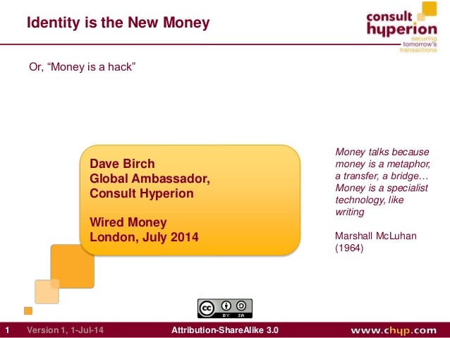 Identity is the New Money Dave Birch Global Ambassador, Consult Hyperion Wired Money London, July 2014 1 Attribution-Share...